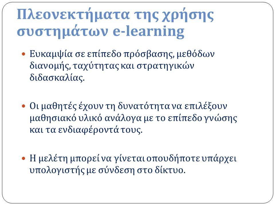 Πλεονεκτήματα της χρήσης συστημάτων e-learning Ευκαμψία σε επίπεδο πρόσβασης, μεθόδων διανομής, ταχύτητας και στρατηγικών διδασκαλίας.