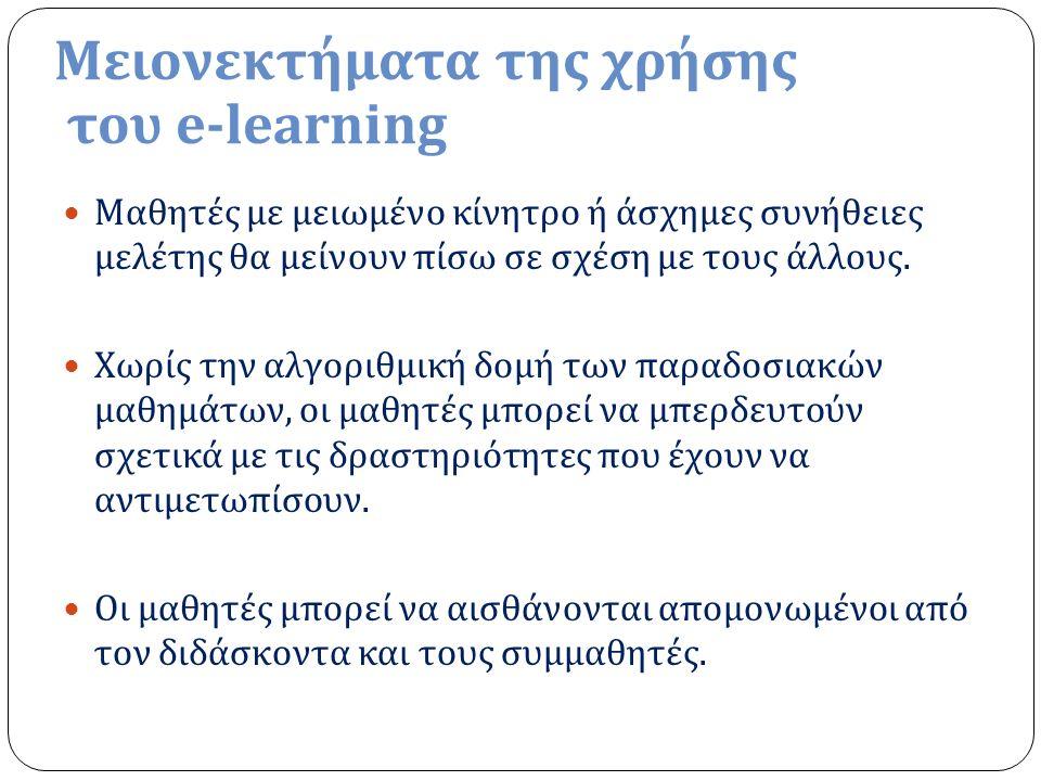 Μειονεκτήματα της χρήσης του e-learning Μαθητές με μειωμένο κίνητρο ή άσχημες συνήθειες μελέτης θα μείνουν πίσω σε σχέση με τους άλλους. Χωρίς την αλγ