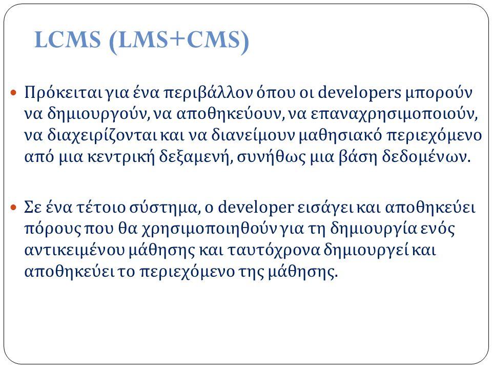 LCMS (LMS+CMS) Πρόκειται για ένα περιβάλλον όπου οι developers μπορούν να δημιουργούν, να αποθηκεύουν, να επαναχρησιμοποιούν, να διαχειρίζονται και να διανείμουν μαθησιακό περιεχόμενο από μια κεντρική δεξαμενή, συνήθως μια βάση δεδομένων.