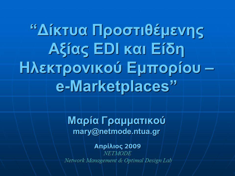Δίκτυα Προστιθέμενης Αξίας EDI και Είδη Ηλεκτρονικού Εμπορίου – e-Marketplaces Μαρία Γραμματικού mary@netmode.ntua.gr Απρίλιος 2009 NETMODE Network Management & Optimal Design Lab Network Management & Optimal Design Lab