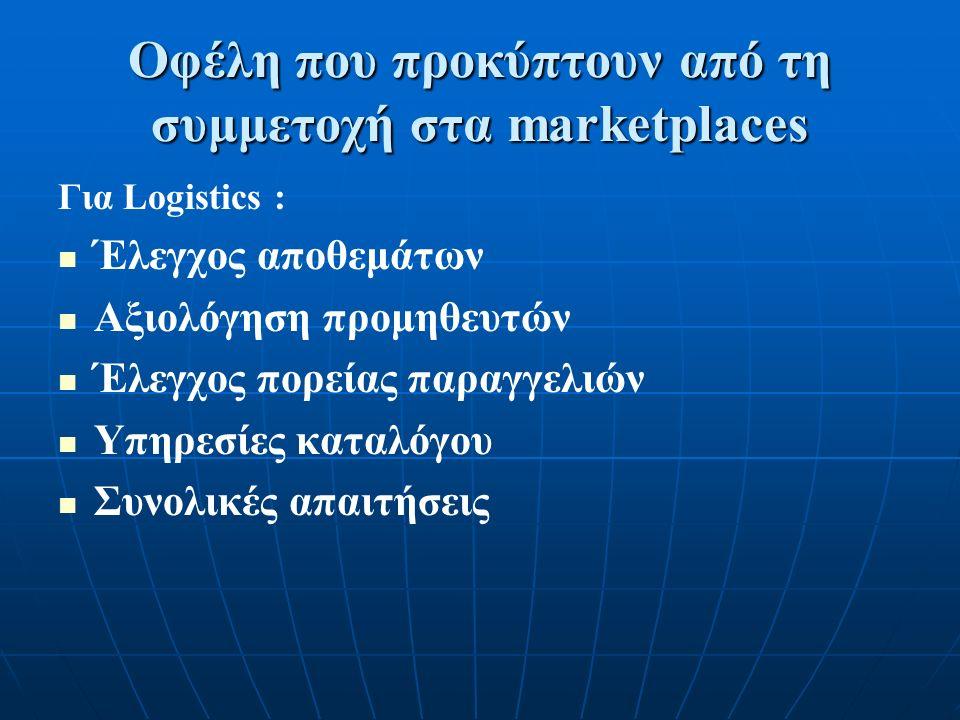Οφέλη που προκύπτουν από τη συμμετοχή στα marketplaces Για Logistics : Έλεγχος αποθεμάτων Αξιολόγηση προμηθευτών Έλεγχος πορείας παραγγελιών Υπηρεσίες καταλόγου Συνολικές απαιτήσεις