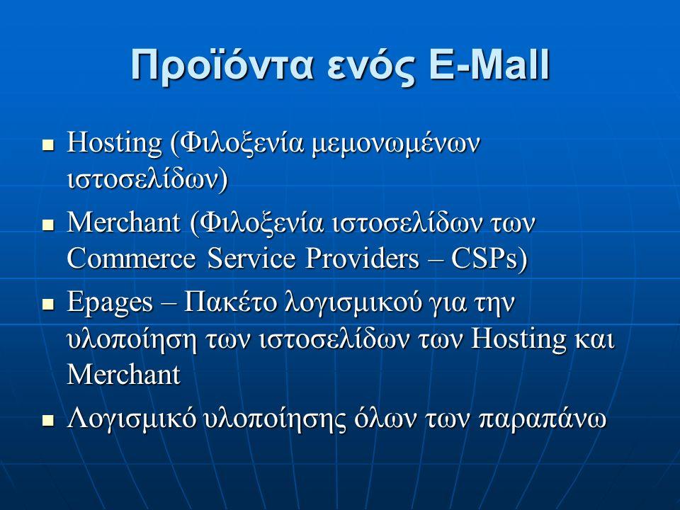 Προϊόντα ενός E-Mall Hosting (Φιλοξενία μεμονωμένων ιστοσελίδων) Hosting (Φιλοξενία μεμονωμένων ιστοσελίδων) Merchant (Φιλοξενία ιστοσελίδων των Commerce Service Providers – CSPs) Merchant (Φιλοξενία ιστοσελίδων των Commerce Service Providers – CSPs) Epages – Πακέτο λογισμικού για την υλοποίηση των ιστοσελίδων των Hosting και Merchant Epages – Πακέτο λογισμικού για την υλοποίηση των ιστοσελίδων των Hosting και Merchant Λογισμικό υλοποίησης όλων των παραπάνω Λογισμικό υλοποίησης όλων των παραπάνω