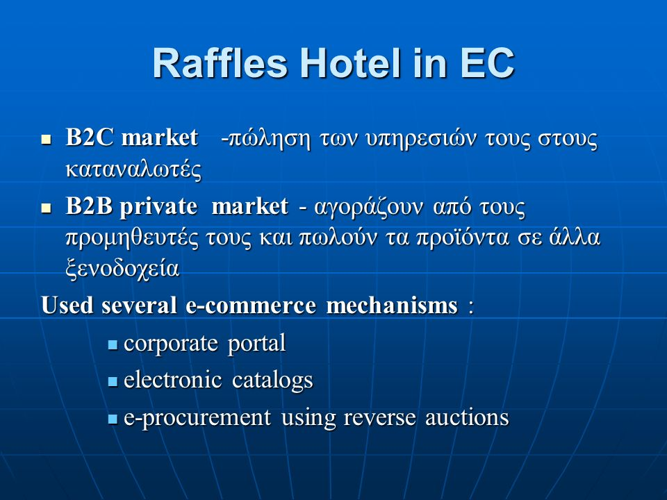 Raffles Hotel in EC B2C market -πώληση των υπηρεσιών τους στους καταναλωτές B2C market -πώληση των υπηρεσιών τους στους καταναλωτές B2B private market - αγοράζουν από τους προμηθευτές τους και πωλούν τα προϊόντα σε άλλα ξενοδοχεία B2B private market - αγοράζουν από τους προμηθευτές τους και πωλούν τα προϊόντα σε άλλα ξενοδοχεία Used several e-commerce mechanisms : corporate portal corporate portal electronic catalogs electronic catalogs e-procurement using reverse auctions e-procurement using reverse auctions