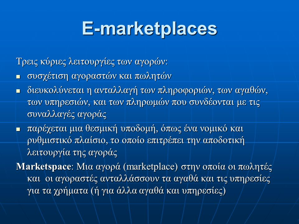 E-marketplaces Τρεις κύριες λειτουργίες των αγορών: συσχέτιση αγοραστών και πωλητών συσχέτιση αγοραστών και πωλητών διευκολύνεται η ανταλλαγή των πληροφοριών, των αγαθών, των υπηρεσιών, και των πληρωμών που συνδέονται με τις συναλλαγές αγοράς διευκολύνεται η ανταλλαγή των πληροφοριών, των αγαθών, των υπηρεσιών, και των πληρωμών που συνδέονται με τις συναλλαγές αγοράς παρέχεται μια θεσμική υποδομή, όπως ένα νομικό και ρυθμιστικό πλαίσιο, το οποίο επιτρέπει την αποδοτική λειτουργία της αγοράς παρέχεται μια θεσμική υποδομή, όπως ένα νομικό και ρυθμιστικό πλαίσιο, το οποίο επιτρέπει την αποδοτική λειτουργία της αγοράς Marketspace: Μια αγορά (marketplace) στην οποία οι πωλητές και οι αγοραστές ανταλλάσσουν τα αγαθά και τις υπηρεσίες για τα χρήματα (ή για άλλα αγαθά και υπηρεσίες)