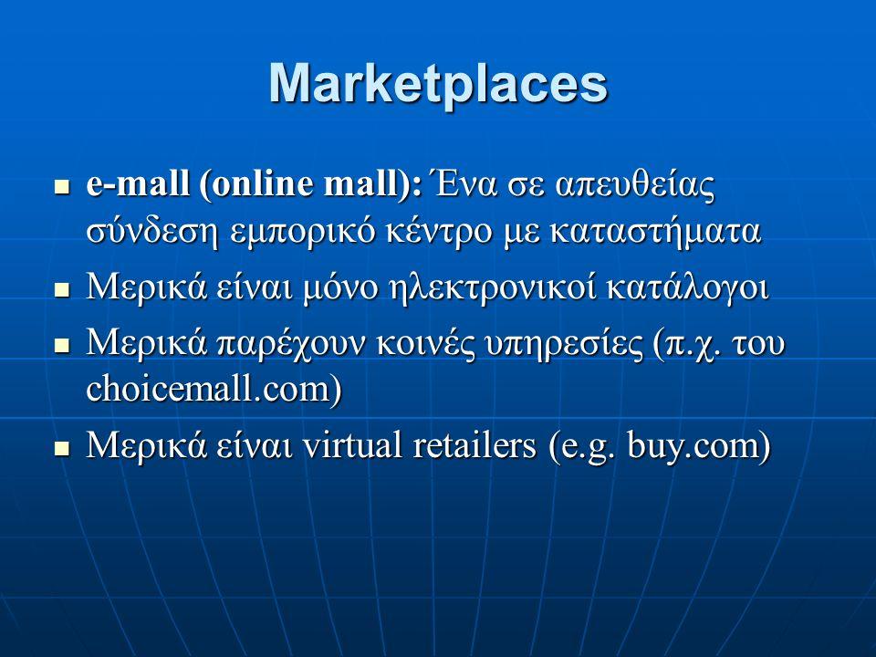 Marketplaces e-mall (online mall): Ένα σε απευθείας σύνδεση εμπορικό κέντρο με καταστήματα e-mall (online mall): Ένα σε απευθείας σύνδεση εμπορικό κέντρο με καταστήματα Μερικά είναι μόνο ηλεκτρονικοί κατάλογοι Μερικά είναι μόνο ηλεκτρονικοί κατάλογοι Μερικά παρέχουν κοινές υπηρεσίες (π.χ.