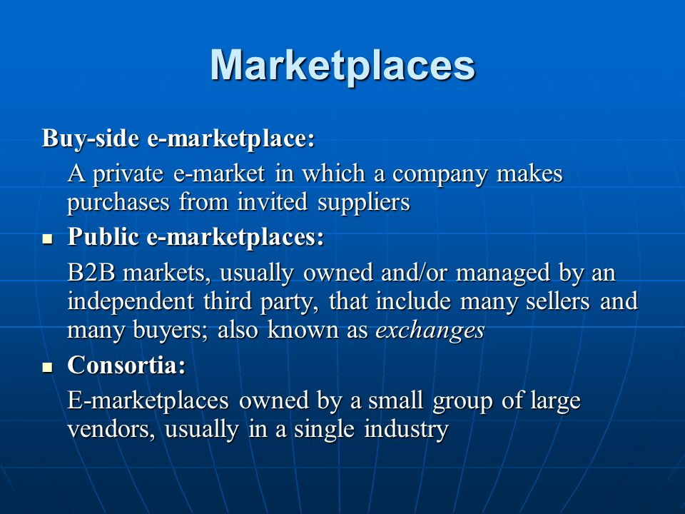 Marketplaces Buy-side e-marketplace: A private e-market in which a company makes purchases from invited suppliers Public e-marketplaces: Public e-marketplaces: B2B markets, usually owned and/or managed by an independent third party, that include many sellers and many buyers; also known as exchanges Consortia: Consortia: E-marketplaces owned by a small group of large vendors, usually in a single industry