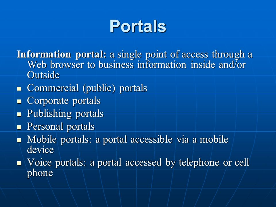 Portals Information portal: a single point of access through a Web browser to business information inside and/or Outside Commercial (public) portals Commercial (public) portals Corporate portals Corporate portals Publishing portals Publishing portals Personal portals Personal portals Mobile portals: a portal accessible via a mobile device Mobile portals: a portal accessible via a mobile device Voice portals: a portal accessed by telephone or cell phone Voice portals: a portal accessed by telephone or cell phone