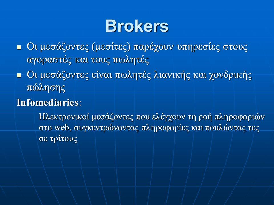 Brokers Οι μεσάζοντες (μεσίτες) παρέχουν υπηρεσίες στους αγοραστές και τους πωλητές Οι μεσάζοντες (μεσίτες) παρέχουν υπηρεσίες στους αγοραστές και τους πωλητές Οι μεσάζοντες είναι πωλητές λιανικής και χονδρικής πώλησης Οι μεσάζοντες είναι πωλητές λιανικής και χονδρικής πώλησης Infomediaries: Ηλεκτρονικοί μεσάζοντες που ελέγχουν τη ροή πληροφοριών στο web, συγκεντρώνοντας πληροφορίες και πουλώντας τες σε τρίτους