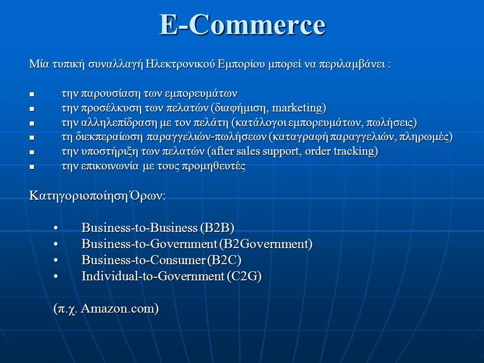 E-Commerce Μία τυπική συναλλαγή Ηλεκτρονικού Εμπορίου μπορεί να περιλαμβάνει : την παρουσίαση των εμπορευμάτων την παρουσίαση των εμπορευμάτων την προσέλκυση των πελατών (διαφήμιση, marketing) την προσέλκυση των πελατών (διαφήμιση, marketing) την αλληλεπίδραση με τον πελάτη (κατάλογοι εμπορευμάτων, πωλήσεις) την αλληλεπίδραση με τον πελάτη (κατάλογοι εμπορευμάτων, πωλήσεις) τη διεκπεραίωση παραγγελιών-πωλήσεων (καταγραφή παραγγελιών, πληρωμές) τη διεκπεραίωση παραγγελιών-πωλήσεων (καταγραφή παραγγελιών, πληρωμές) την υποστήριξη των πελατών (after sales support, order tracking) την υποστήριξη των πελατών (after sales support, order tracking) την επικοινωνία με τους προμηθευτές την επικοινωνία με τους προμηθευτές Κατηγοριοποίηση Όρων: Business-to-Business (B2B)Business-to-Business (B2B) Business-to-Government (B2Government)Business-to-Government (B2Government) Business-to-Consumer (B2C)Business-to-Consumer (B2C) Individual-to-Government (C2G)Individual-to-Government (C2G) (π.χ.