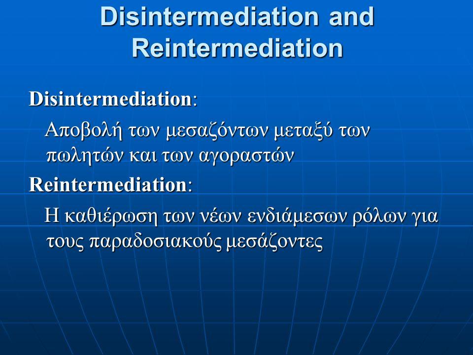 Disintermediation and Reintermediation Disintermediation: Αποβολή των μεσαζόντων μεταξύ των πωλητών και των αγοραστών Αποβολή των μεσαζόντων μεταξύ των πωλητών και των αγοραστών Reintermediation: Η καθιέρωση των νέων ενδιάμεσων ρόλων για τους παραδοσιακούς μεσάζοντες Η καθιέρωση των νέων ενδιάμεσων ρόλων για τους παραδοσιακούς μεσάζοντες