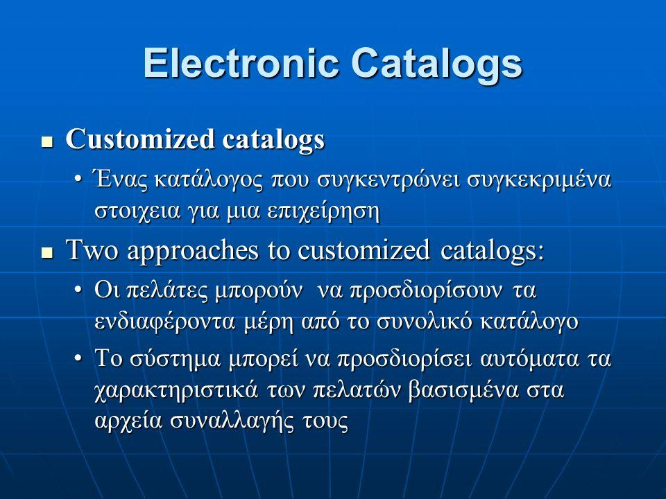 Electronic Catalogs Customized catalogs Customized catalogs Ένας κατάλογος που συγκεντρώνει συγκεκριμένα στοιχεια για μια επιχείρησηΈνας κατάλογος που συγκεντρώνει συγκεκριμένα στοιχεια για μια επιχείρηση Two approaches to customized catalogs: Two approaches to customized catalogs: Οι πελάτες μπορούν να προσδιορίσουν τα ενδιαφέροντα μέρη από το συνολικό κατάλογοΟι πελάτες μπορούν να προσδιορίσουν τα ενδιαφέροντα μέρη από το συνολικό κατάλογο Το σύστημα μπορεί να προσδιορίσει αυτόματα τα χαρακτηριστικά των πελατών βασισμένα στα αρχεία συναλλαγής τουςΤο σύστημα μπορεί να προσδιορίσει αυτόματα τα χαρακτηριστικά των πελατών βασισμένα στα αρχεία συναλλαγής τους