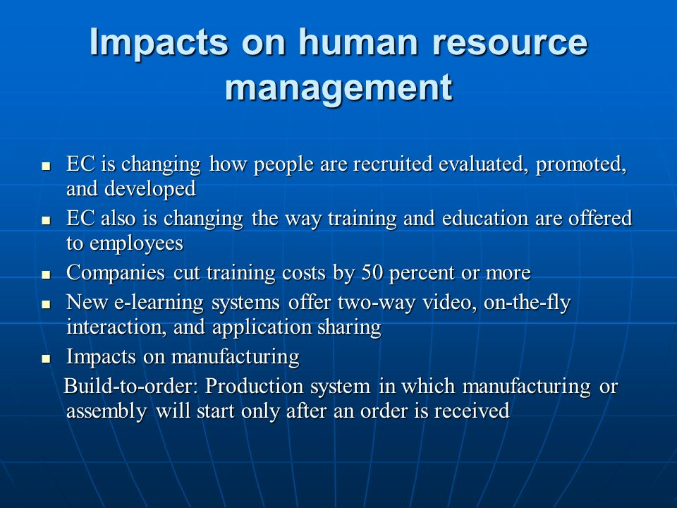 Impacts on human resource management EC is changing how people are recruited evaluated, promoted, and developed EC is changing how people are recruited evaluated, promoted, and developed EC also is changing the way training and education are offered to employees EC also is changing the way training and education are offered to employees Companies cut training costs by 50 percent or more Companies cut training costs by 50 percent or more New e-learning systems offer two-way video, on-the-fly interaction, and application sharing New e-learning systems offer two-way video, on-the-fly interaction, and application sharing Impacts on manufacturing Impacts on manufacturing Build-to-order: Production system in which manufacturing or assembly will start only after an order is received Build-to-order: Production system in which manufacturing or assembly will start only after an order is received