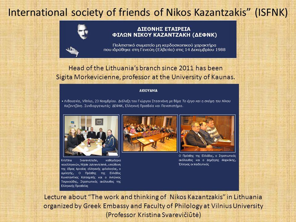 International society of friends of Nikos Kazantzakis (ISFNK) Head of the Lithuania's branch since 2011 has been Sigita Morkevicienne, professor at the University of Kaunas.