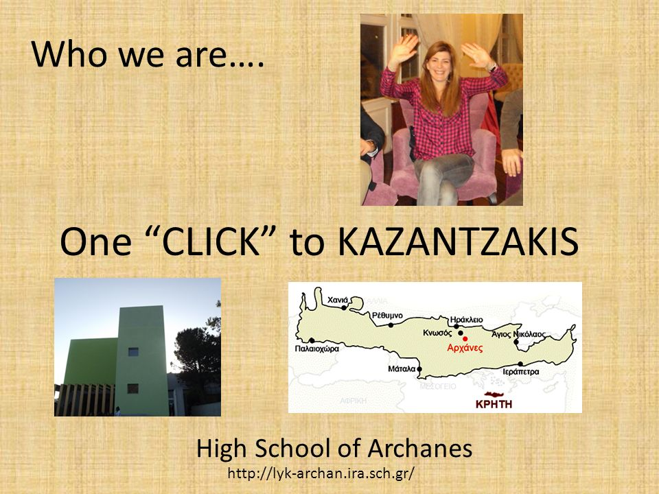 Who we are…. High School of Archanes One CLICK to KAZANTZAKIS http://lyk-archan.ira.sch.gr/