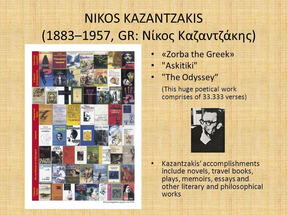 NIKOS KAZANTZAKIS (1883–1957, GR: Νίκος Καζαντζάκης) «Zorba the Greek» Askitiki The Odyssey (This huge poetical work comprises of 33.333 verses) Kazantzakis' accomplishments include novels, travel books, plays, memoirs, essays and other literary and philosophical works
