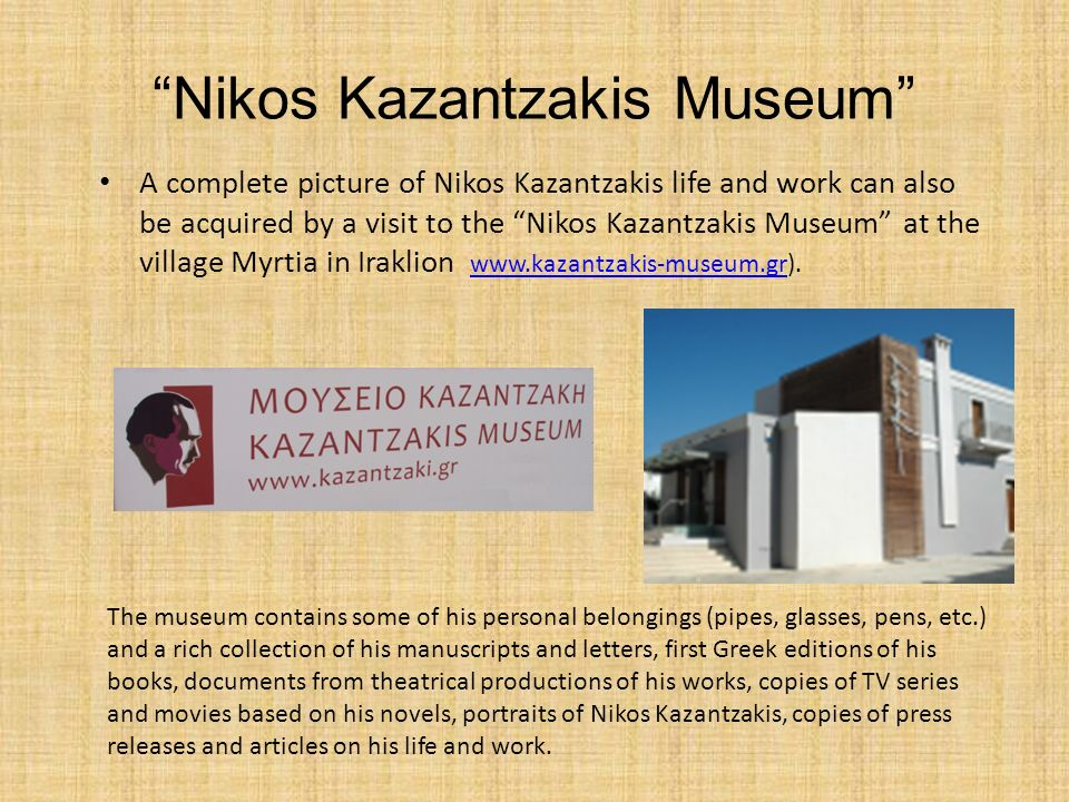 Nikos Kazantzakis Museum A complete picture of Nikos Kazantzakis life and work can also be acquired by a visit to the Nikos Kazantzakis Museum at the village Myrtia in Iraklion www.kazantzakis-museum.gr).www.kazantzakis-museum.gr The museum contains some of his personal belongings (pipes, glasses, pens, etc.) and a rich collection of his manuscripts and letters, first Greek editions of his books, documents from theatrical productions of his works, copies of TV series and movies based on his novels, portraits of Nikos Kazantzakis, copies of press releases and articles on his life and work.