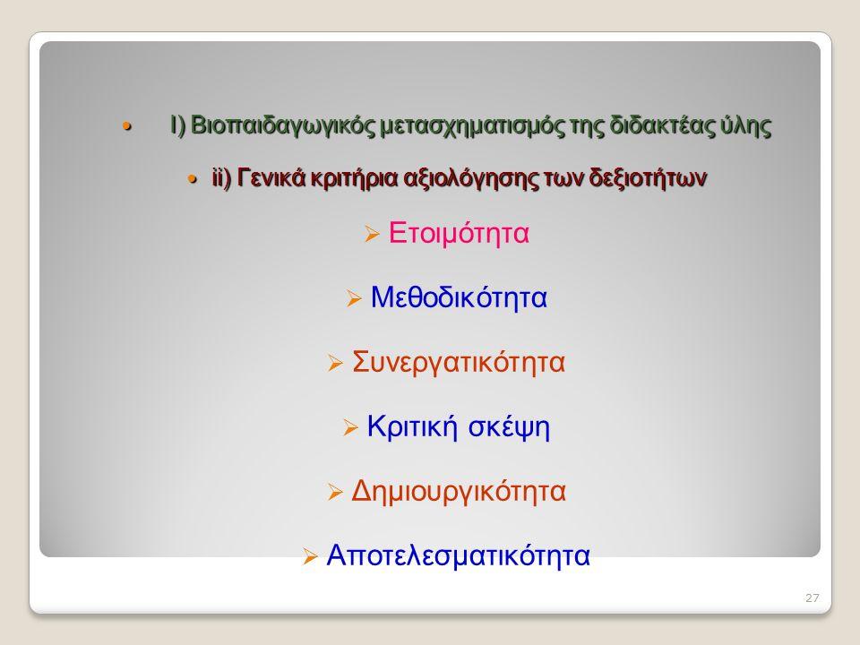 Ι) Βιοπαιδαγωγικός μετασχηματισμός της διδακτέας ύλης Ι) Βιοπαιδαγωγικός μετασχηματισμός της διδακτέας ύλης ii) Γενικά κριτήρια αξιολόγησης των δεξιοτήτων ii) Γενικά κριτήρια αξιολόγησης των δεξιοτήτων  Ετοιμότητα  Μεθοδικότητα  Συνεργατικότητα  Κριτική σκέψη  Δημιουργικότητα  Αποτελεσματικότητα 27