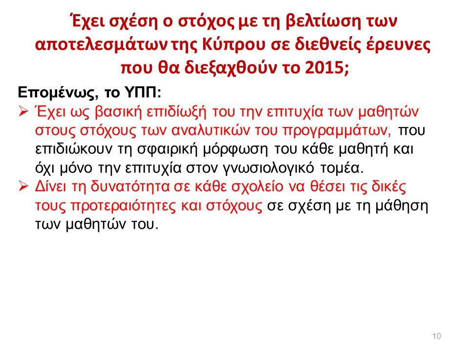 Έχει σχέση ο στόχος με τη βελτίωση των αποτελεσμάτων της Κύπρου σε διεθνείς έρευνες που θα διεξαχθούν το 2015; 10 Επομένως, το ΥΠΠ:  Έχει ως βασική επιδίωξή του την επιτυχία των μαθητών στους στόχους των αναλυτικών του προγραμμάτων, που επιδιώκουν τη σφαιρική μόρφωση του κάθε μαθητή και όχι μόνο την επιτυχία στον γνωσιολογικό τομέα.