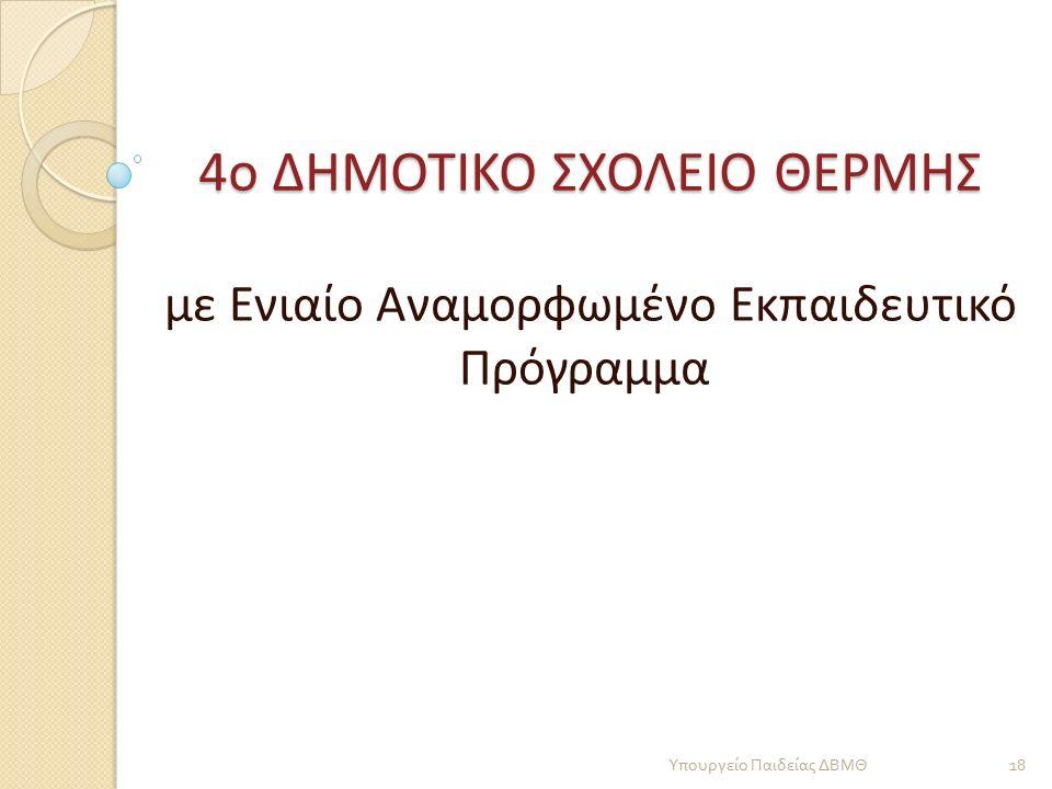 4ο ΔΗΜΟΤΙΚΟ ΣΧΟΛΕΙΟ ΘΕΡΜΗΣ με Ενιαίο Αναμορφωμένο Εκπαιδευτικό Πρόγραμμα 18 Υπουργείο Παιδείας ΔΒΜΘ