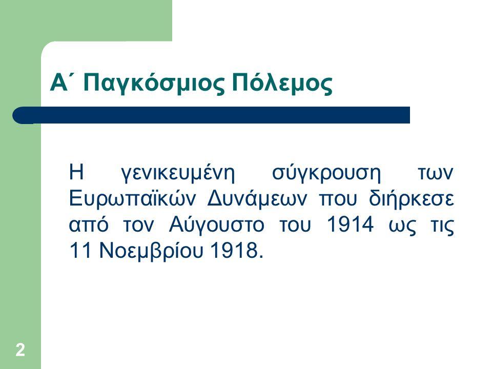 2 Α΄ Παγκόσμιος Πόλεμος Η γενικευμένη σύγκρουση των Ευρωπαϊκών Δυνάμεων που διήρκεσε από τον Αύγουστο του 1914 ως τις 11 Νοεμβρίου 1918.