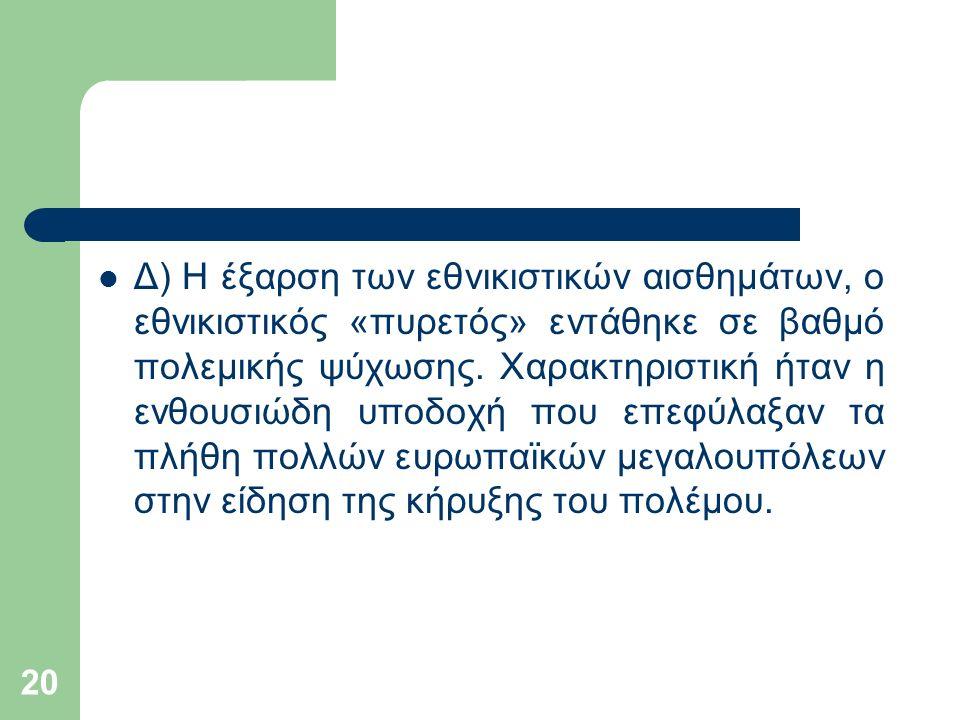 20 Δ) Η έξαρση των εθνικιστικών αισθημάτων, ο εθνικιστικός «πυρετός» εντάθηκε σε βαθμό πολεμικής ψύχωσης.