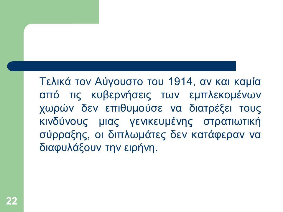 22 Τελικά τον Αύγουστο του 1914, αν και καμία από τις κυβερνήσεις των εμπλεκομένων χωρών δεν επιθυμούσε να διατρέξει τους κινδύνους μιας γενικευμένης στρατιωτική σύρραξης, οι διπλωμάτες δεν κατάφεραν να διαφυλάξουν την ειρήνη.