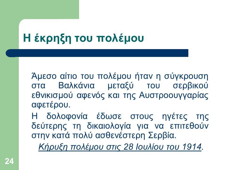 24 Η έκρηξη του πολέμου Άμεσο αίτιο του πολέμου ήταν η σύγκρουση στα Βαλκάνια μεταξύ του σερβικού εθνικισμού αφενός και της Αυστροουγγαρίας αφετέρου.