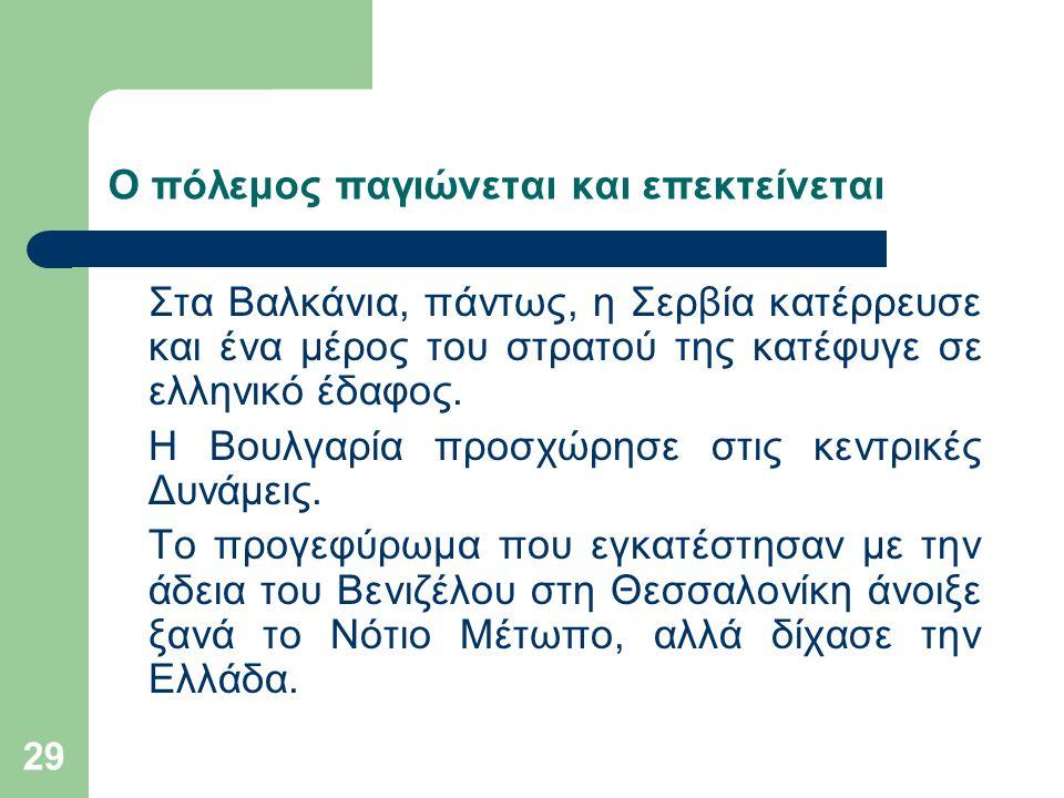 29 Ο πόλεμος παγιώνεται και επεκτείνεται Στα Βαλκάνια, πάντως, η Σερβία κατέρρευσε και ένα μέρος του στρατού της κατέφυγε σε ελληνικό έδαφος.