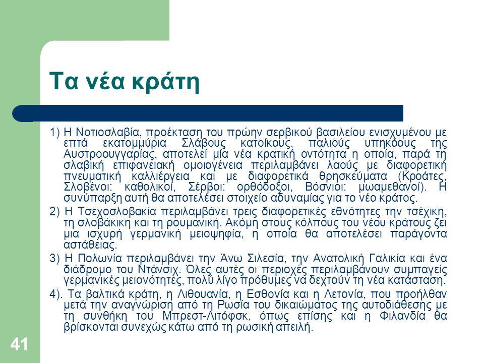 41 Τα νέα κράτη 1) Η Νοτιοσλαβία, προέκταση του πρώην σερβικού βασιλείου ενισχυμένου με επτά εκατομμύρια Σλάβους κατοίκους, παλιούς υπηκόους της Αυστροουγγαρίας, αποτελεί μία νέα κρατική οντότητα η οποία, παρά τη σλαβική επιφανειακή ομοιογένεια περιλαμβάνει λαούς με διαφορετική πνευματική καλλιέργεια και με διαφορετικά θρησκεύματα (Κροάτες, Σλοβένοι: καθολικοί, Σέρβοι: ορθόδοξοι, Βόσνιοι: μωαμεθανοί).