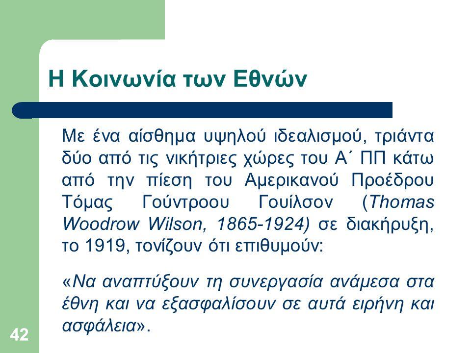 42 Η Κοινωνία των Εθνών Με ένα αίσθημα υψηλού ιδεαλισμού, τριάντα δύο από τις νικήτριες χώρες του Α΄ ΠΠ κάτω από την πίεση του Αμερικανού Προέδρου Τόμας Γούντροου Γουίλσον (Thomas Woodrow Wilson, 1865-1924) σε διακήρυξη, το 1919, τονίζουν ότι επιθυμούν: «Να αναπτύξουν τη συνεργασία ανάμεσα στα έθνη και να εξασφαλίσουν σε αυτά ειρήνη και ασφάλεια».