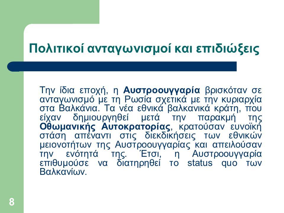 8 Πολιτικοί ανταγωνισμοί και επιδιώξεις Την ίδια εποχή, η Αυστροουγγαρία βρισκόταν σε ανταγωνισμό με τη Ρωσία σχετικά με την κυριαρχία στα Βαλκάνια.