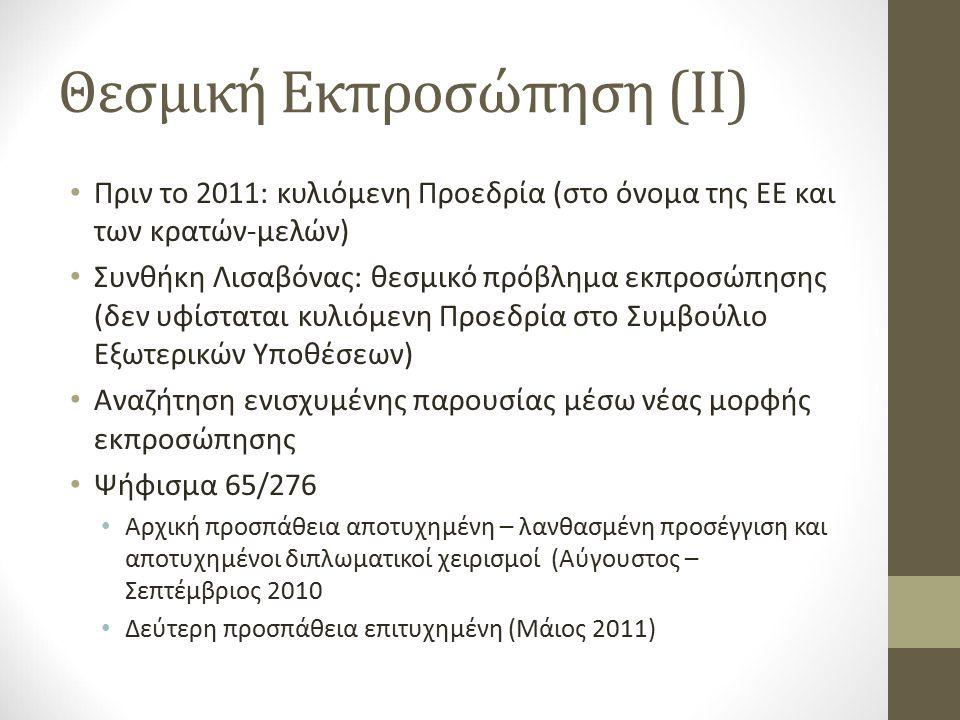 Θεσμική Εκπροσώπηση (ΙΙ) Πριν το 2011: κυλιόμενη Προεδρία (στο όνομα της ΕΕ και των κρατών-μελών) Συνθήκη Λισαβόνας: θεσμικό πρόβλημα εκπροσώπησης (δεν υφίσταται κυλιόμενη Προεδρία στο Συμβούλιο Εξωτερικών Υποθέσεων) Αναζήτηση ενισχυμένης παρουσίας μέσω νέας μορφής εκπροσώπησης Ψήφισμα 65/276 Αρχική προσπάθεια αποτυχημένη – λανθασμένη προσέγγιση και αποτυχημένοι διπλωματικοί χειρισμοί (Αύγουστος – Σεπτέμβριος 2010 Δεύτερη προσπάθεια επιτυχημένη (Μάιος 2011)