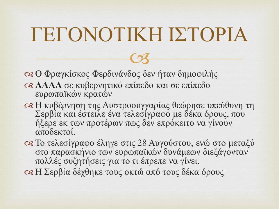   Ο Φραγκίσκος Φερδινάνδος δεν ήταν δημοφιλής  ΑΛΛΑ σε κυβερνητικό επίπεδο και σε επίπεδο ευρωπαϊκών κρατών  Η κυβέρνηση της Αυστροουγγαρίας θεώρησε υπεύθυνη τη Σερβία και έστειλε ένα τελεσίγραφο με δέκα όρους, που ήξερε εκ των προτέρων πως δεν επρόκειτο να γίνουν αποδεκτοί.