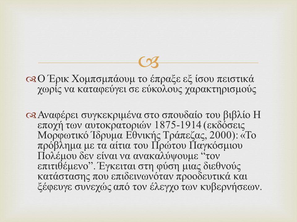   Ο Έρικ Χομπσμπάουμ το έπραξε εξ ίσου πειστικά χωρίς να καταφεύγει σε εύκολους χαρακτηρισμούς  Αναφέρει συγκεκριμένα στο σπουδαίο του βιβλίο Η εποχή των αυτοκρατοριών 1875-1914 ( εκδόσεις Μορφωτικό Ίδρυμα Εθνικής Τράπεζας, 2000): « Το πρόβλημα με τα αίτια του Πρώτου Παγκόσμιου Πολέμου δεν είναι να ανακαλύψουμε τον επιτιθέμενο .