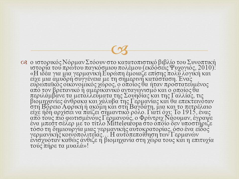   ο ιστορικός Νόρμαν Στόουν στο κατατοπιστικό βιβλίο του Συνοπτική ιστορία του πρώτου παγκόσμιου πολέμου ( εκδόσεις Ψυχογιός, 2010): « Η ιδέα για μια γερμανική Ευρώπη έμοιαζε επίσης πολύ λογική και είχε μια αμυδρή συγγένεια με τη σημερινή κατάσταση.