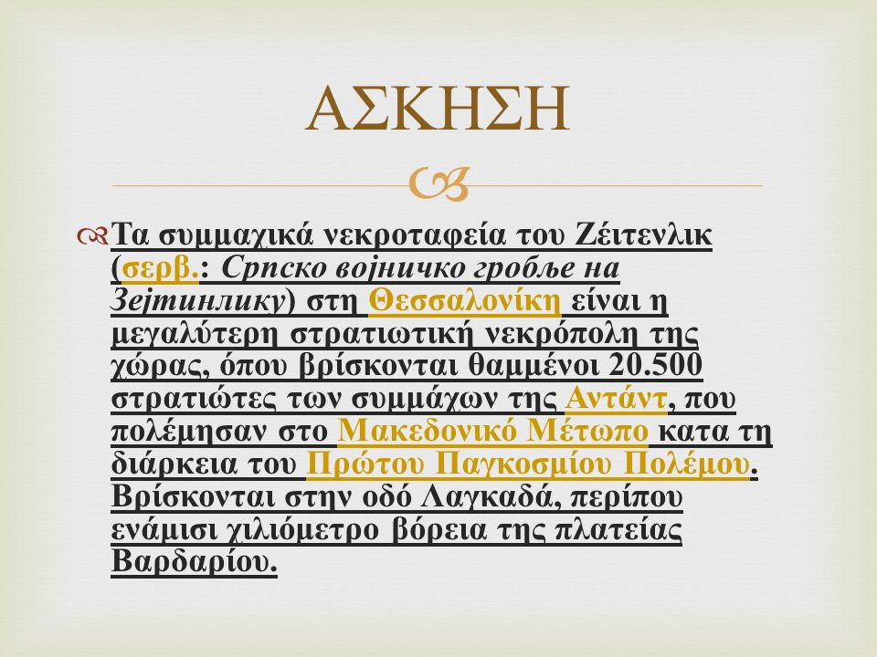   Τα συμμαχικά νεκροταφεία του Ζέιτενλικ ( σερβ.: Српско војничко гробље на Зејтинлику ) στη Θεσσαλονίκη είναι η μεγαλύτερη στρατιωτική νεκρόπολη της χώρας, όπου βρίσκονται θαμμένοι 20.500 στρατιώτες των συμμάχων της Αντάντ, που πολέμησαν στο Μακεδονικό Μέτωπο κατα τη διάρκεια του Πρώτου Παγκοσμίου Πολέμου.