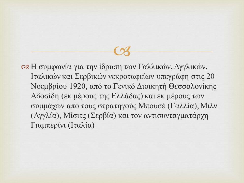   Η συμφωνία για την ίδρυση των Γαλλικών, Αγγλικών, Ιταλικών και Σερβικών νεκροταφείων υπεγράφη στις 20 Νοεμβρίου 1920, από το Γενικό Διοικητή Θεσσαλονίκης Αδοσίδη ( εκ μέρους της Ελλάδας ) και εκ μέρους των συμμάχων από τους στρατηγούς Μπουσέ ( Γαλλία ), Μιλν ( Αγγλία ), Μίσιτς ( Σερβία ) και τον αντισυνταγματάρχη Γιαμπερίνι ( Ιταλία )