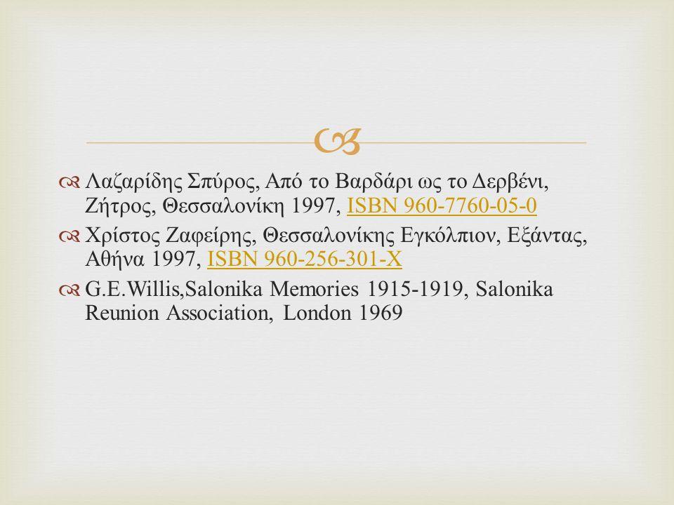   Λαζαρίδης Σπύρος, Από το Βαρδάρι ως το Δερβένι, Ζήτρος, Θεσσαλονίκη 1997, ISBN 960-7760-05-0ISBN 960-7760-05-0  Χρίστος Ζαφείρης, Θεσσαλονίκης Εγκόλπιον, Εξάντας, Αθήνα 1997, ISBN 960-256-301-XISBN 960-256-301-X  G.E.Willis,Salonika Memories 1915-1919, Salonika Reunion Association, London 1969