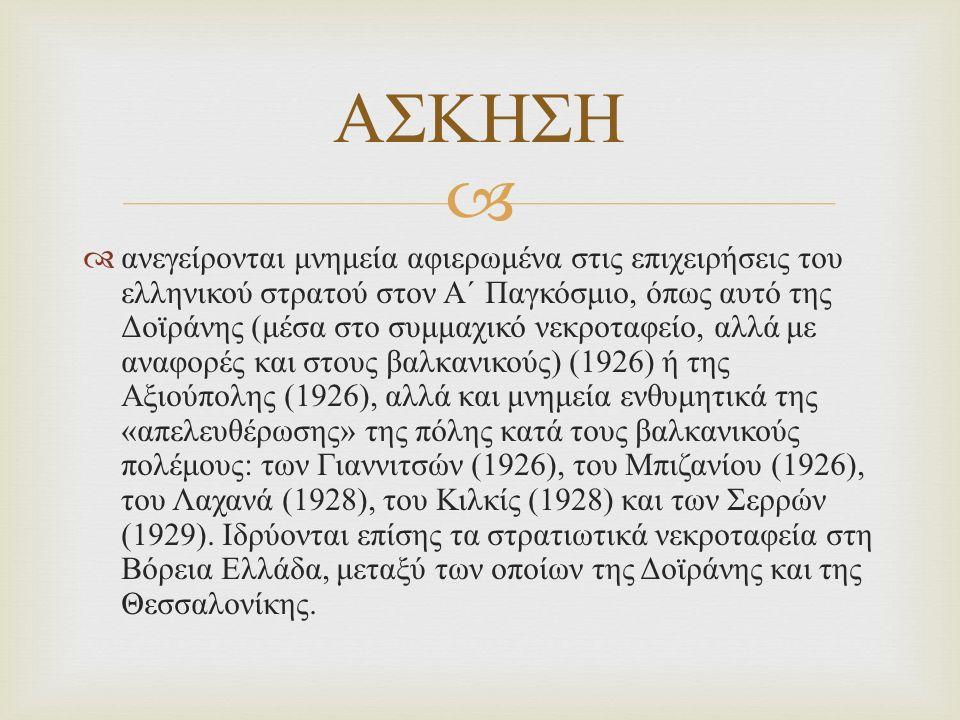   ανεγείρονται μνημεία αφιερωμένα στις επιχειρήσεις του ελληνικού στρατού στον Α΄ Παγκόσμιο, όπως αυτό της Δοϊράνης ( μέσα στο συμμαχικό νεκροταφείο, αλλά με αναφορές και στους βαλκανικούς ) (1926) ή της Αξιούπολης (1926), αλλά και μνημεία ενθυμητικά της « απελευθέρωσης » της πόλης κατά τους βαλκανικούς πολέμους : των Γιαννιτσών (1926), του Μπιζανίου (1926), του Λαχανά (1928), του Κιλκίς (1928) και των Σερρών (1929).