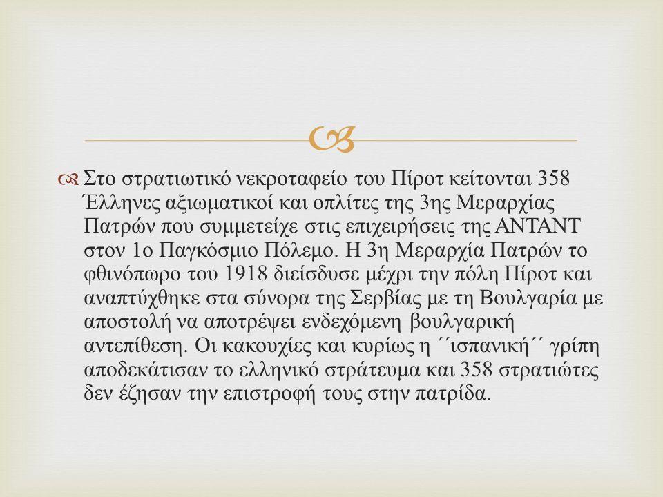   Στο στρατιωτικό νεκροταφείο του Πίροτ κείτονται 358 Έλληνες αξιωματικοί και οπλίτες της 3 ης Μεραρχίας Πατρών που συμμετείχε στις επιχειρήσεις της ΑΝΤΑΝΤ στον 1 ο Παγκόσμιο Πόλεμο.