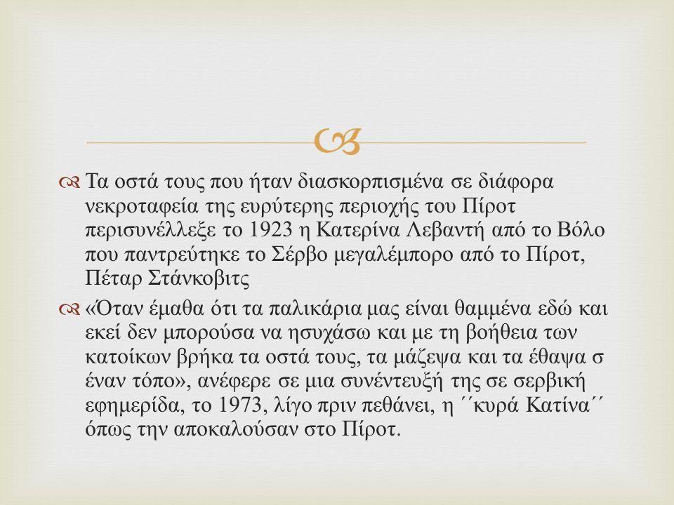  Τα οστά τους που ήταν διασκορπισμένα σε διάφορα νεκροταφεία της ευρύτερης περιοχής του Πίροτ περισυνέλλεξε το 1923 η Κατερίνα Λεβαντή από το Βόλο που παντρεύτηκε το Σέρβο μεγαλέμπορο από το Πίροτ, Πέταρ Στάνκοβιτς  « Όταν έμαθα ότι τα παλικάρια μας είναι θαμμένα εδώ και εκεί δεν μπορούσα να ησυχάσω και με τη βοήθεια των κατοίκων βρήκα τα οστά τους, τα μάζεψα και τα έθαψα σ έναν τόπο », ανέφερε σε μια συνέντευξή της σε σερβική εφημερίδα, το 1973, λίγο πριν πεθάνει, η ΄΄κυρά Κατίνα΄΄ όπως την αποκαλούσαν στο Πίροτ.