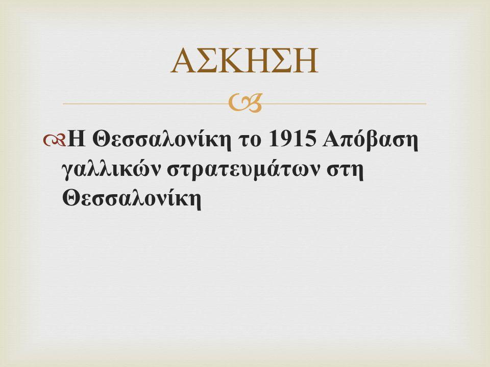   Η Θεσσαλονίκη το 1915 Απόβαση γαλλικών στρατευμάτων στη Θεσσαλονίκη ΑΣΚΗΣΗ