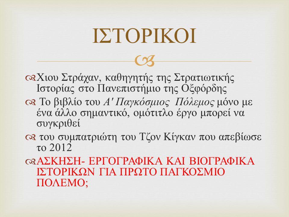   Χιου Στράχαν, καθηγητής της Στρατιωτικής Ιστορίας στο Πανεπιστήμιο της Οξφόρδης  Το βιβλίο του Α Παγκόσμιος Πόλεμος μόνο με ένα άλλο σημαντικό, ομότιτλο έργο μπορεί να συγκριθεί  του συμπατριώτη του Τζον Κίγκαν που απεβίωσε το 2012  ΑΣΚΗΣΗ - ΕΡΓΟΓΡΑΦΙΚΑ ΚΑΙ ΒΙΟΓΡΑΦΙΚΑ ΙΣΤΟΡΙΚΩΝ ΓΙΑ ΠΡΩΤΟ ΠΑΓΚΟΣΜΙΟ ΠΟΛΕΜΟ ; ΙΣΤΟΡΙΚΟΙ