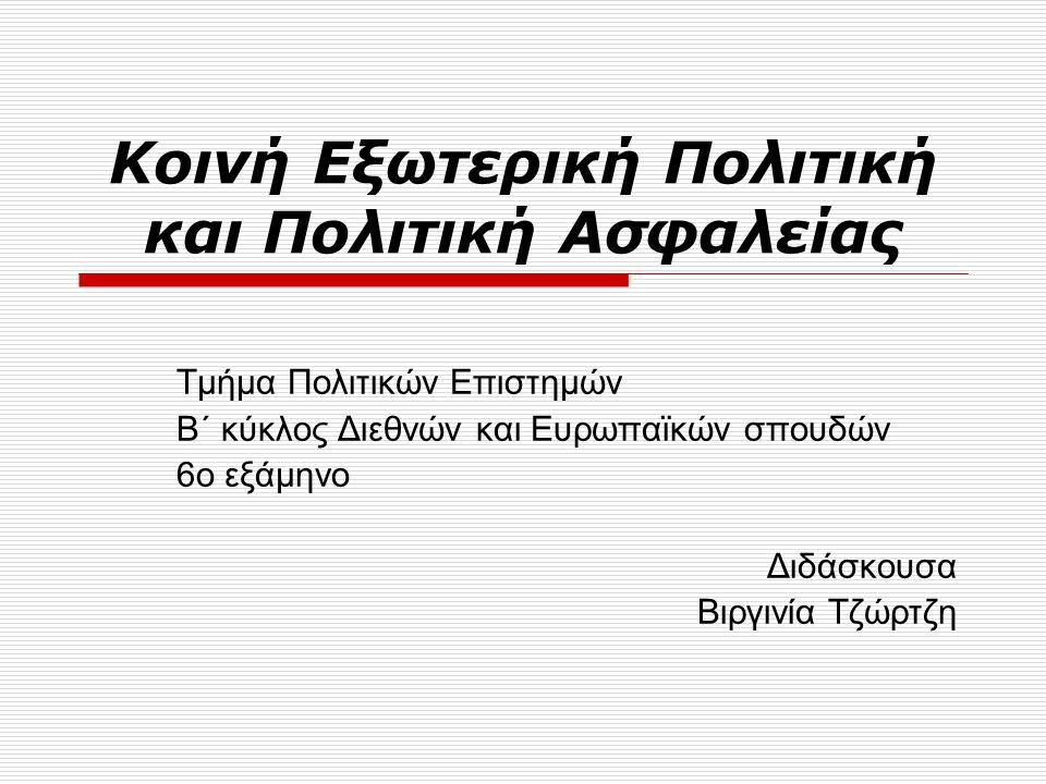 Κοινή Εξωτερική Πολιτική και Πολιτική Ασφαλείας Τμήμα Πολιτικών Επιστημών Β΄ κύκλος Διεθνών και Ευρωπαϊκών σπουδών 6ο εξάμηνο Διδάσκουσα Βιργινία Τζώρτζη