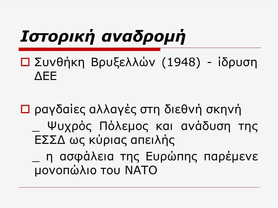 Ιστορική αναδρομή  Συνθήκη Βρυξελλών (1948) - ίδρυση ΔΕΕ  ραγδαίες αλλαγές στη διεθνή σκηνή _ Ψυχρός Πόλεμος και ανάδυση της ΕΣΣΔ ως κύριας απειλής _ η ασφάλεια της Ευρώπης παρέμενε μονοπώλιο του ΝΑΤΟ