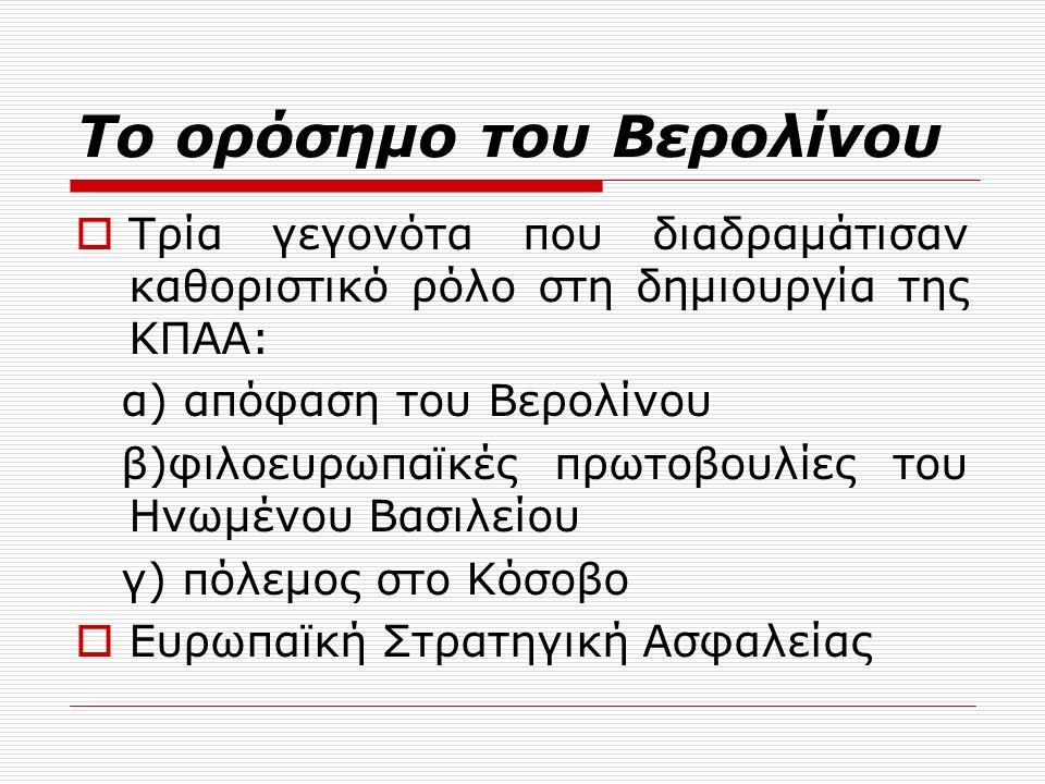 Το ορόσημο του Βερολίνου  Τρία γεγονότα που διαδραμάτισαν καθοριστικό ρόλο στη δημιουργία της ΚΠΑΑ: α) απόφαση του Βερολίνου β)φιλοευρωπαϊκές πρωτοβουλίες του Ηνωμένου Βασιλείου γ) πόλεμος στο Κόσοβο  Ευρωπαϊκή Στρατηγική Ασφαλείας