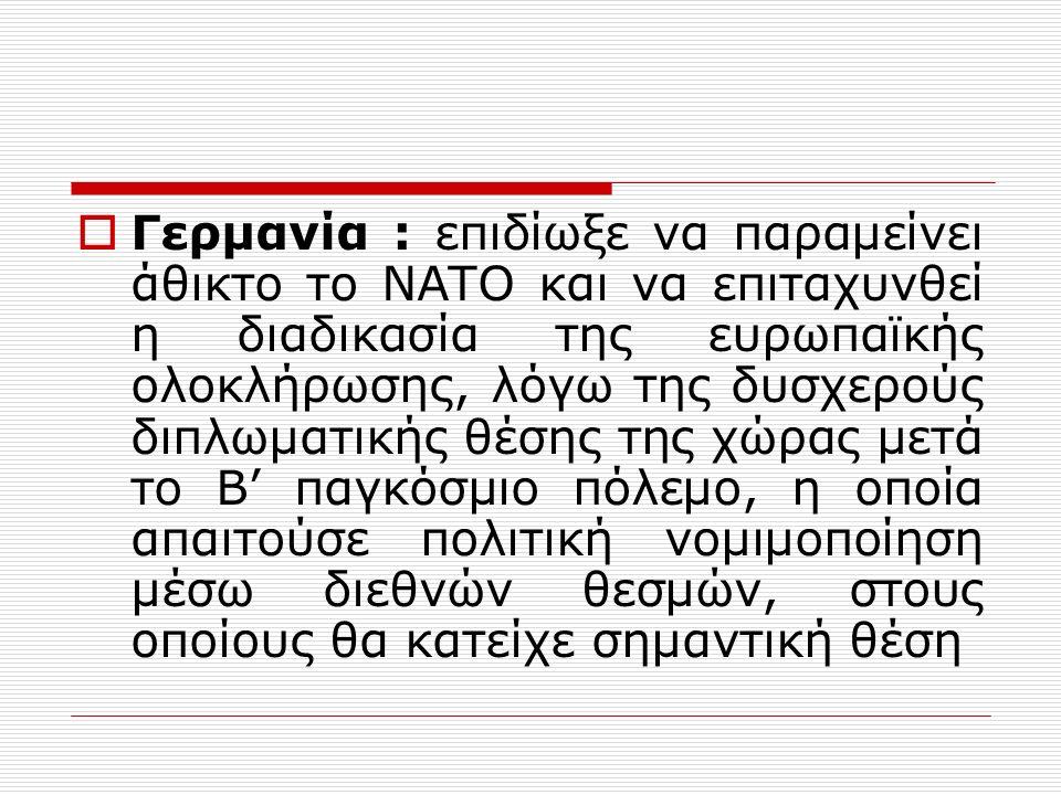  Γερμανία : επιδίωξε να παραμείνει άθικτο το ΝΑΤΟ και να επιταχυνθεί η διαδικασία της ευρωπαϊκής ολοκλήρωσης, λόγω της δυσχερούς διπλωματικής θέσης της χώρας μετά το Β' παγκόσμιο πόλεμο, η οποία απαιτούσε πολιτική νομιμοποίηση μέσω διεθνών θεσμών, στους οποίους θα κατείχε σημαντική θέση