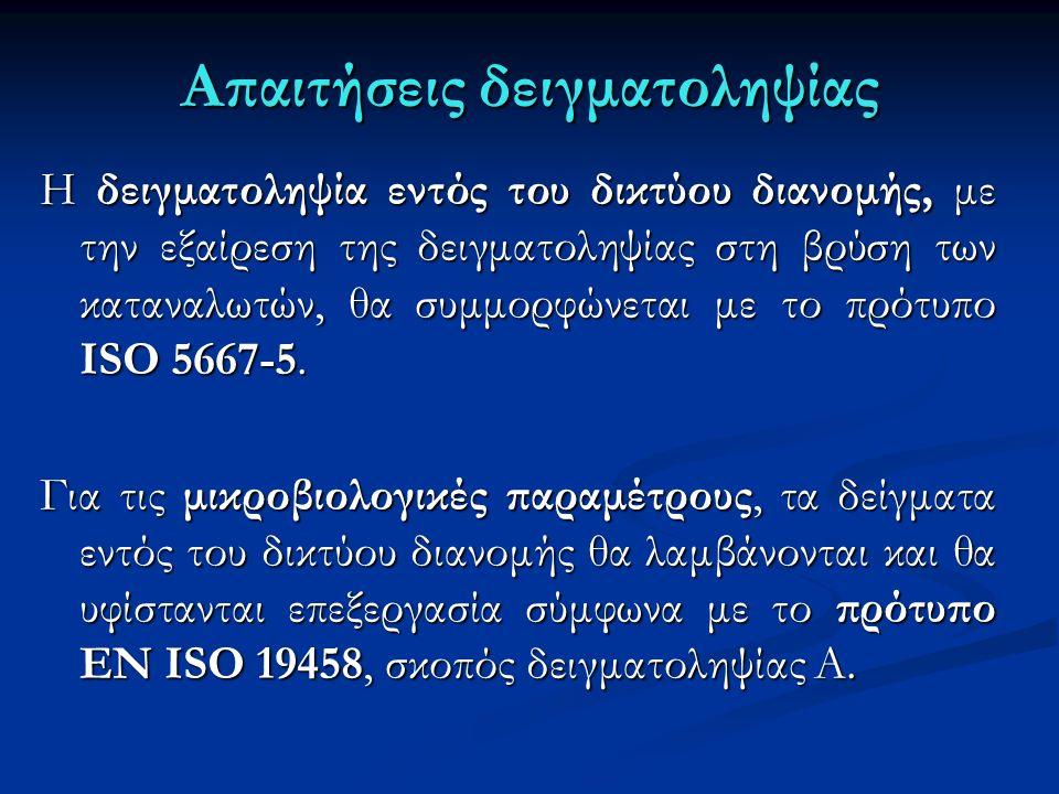 Απαιτήσεις δειγματοληψίας Η δειγματοληψία εντός του δικτύου διανομής, με την εξαίρεση της δειγματοληψίας στη βρύση των καταναλωτών, θα συμμορφώνεται με το πρότυπο ISO 5667-5.