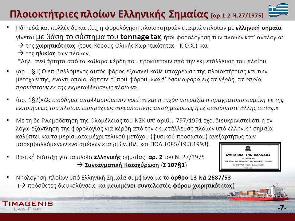  Ήδη εδώ και πολλές δεκαετίες, η φορολόγηση πλοιοκτητριών εταιριών πλοίων με ελληνική σημαία γίνεται με βάση το σύστημα του tonnage tax, ήτοι φορολόγηση των πλοίων κατ' αναλογία:  της χωρητικότητας (τους Κόρους Ολικής Χωρητικότητας –Κ.Ο.Χ.) και  της ηλικίας των πλοίων, *Δηλ.