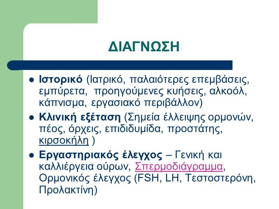 ΔΙΑΓΝΩΣΗ Ιστορικό (Ιατρικό, παλαιότερες επεμβάσεις, εμπύρετα, προηγούμενες κυήσεις, αλκοόλ, κάπνισμα, εργασιακό περιβάλλον) Κλινική εξέταση (Σημεία έλλειψης ορμονών, πέος, όρχεις, επιδιδυμίδα, προστάτης, κιρσοκήλη ) Εργαστηριακός έλεγχος – Γενική και καλλιέργεια ούρων, Σπερμοδιάγραμμα, Ορμονικός έλεγχος (FSH, LH, Τεστοστερόνη, Προλακτίνη)